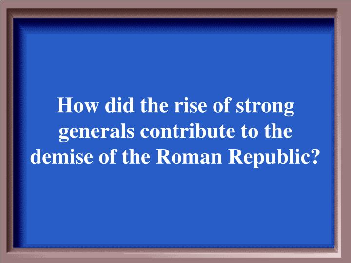How did the rise of strong generals contribute to the demise of the Roman Republic?