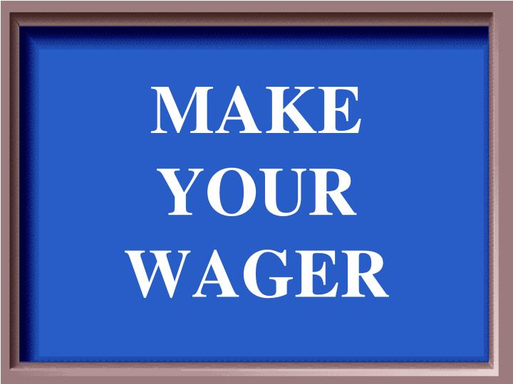 MAKE YOUR WAGER