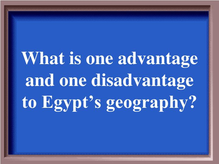 What is one advantage and one disadvantage to Egypt's geography?