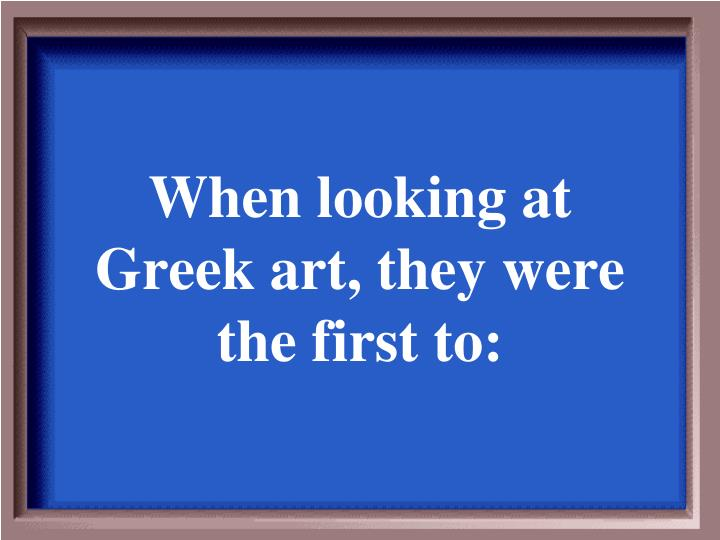 When looking at Greek art, they were the first to: