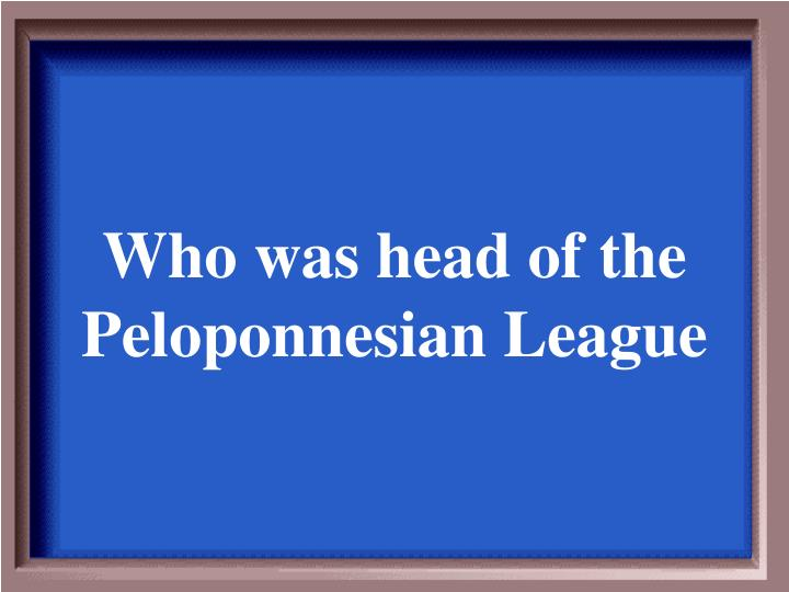 Who was head of the Peloponnesian League
