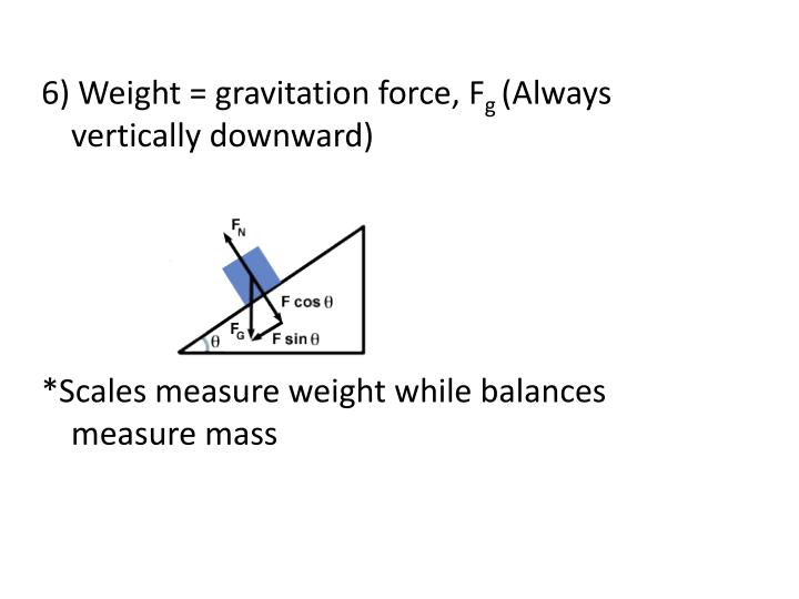 6) Weight = gravitation force,