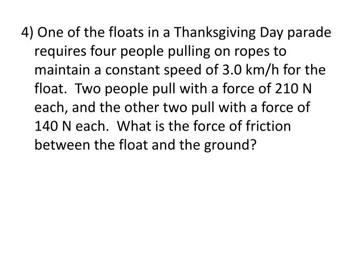 4) One of the floats in a Thanksgiving Day parade requires four people pulling on ropes to maintain a constant speed of 3.0 km/h for the float.  Two people pull with a force of 210 N each, and the other two pull with a force of 140 N each.  What is the force of friction between the float and the ground?