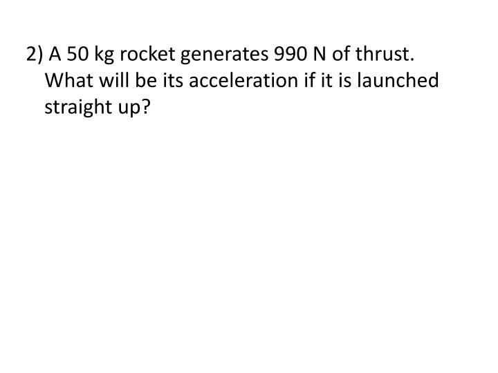 2) A 50 kg rocket generates 990 N of thrust.  What will be its acceleration if it is launched straight up?