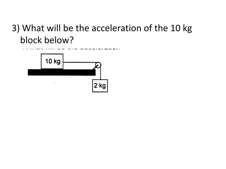 3) What will be the acceleration of the 10 kg block below?