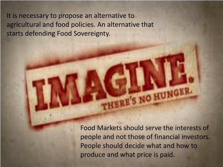 It is necessary to propose an alternative to agricultural and food policies. An alternative that starts defending Food Sovereignty.