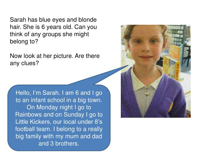 Sarah has blue eyes and blonde hair. She is 6 years old. Can you think of any groups she might belong to?