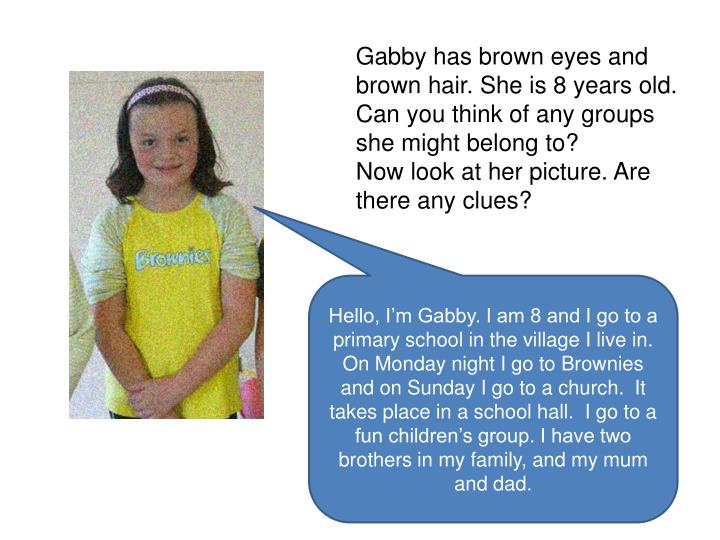 Gabby has brown eyes and brown hair. She is 8 years old. Can you think of any groups she might belong to?