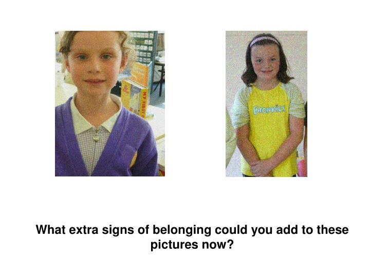 What extra signs of belonging could you add to these pictures now?