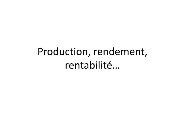Production, rendement, rentabilité…