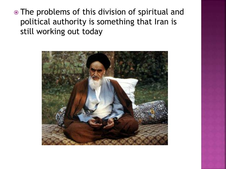 The problems of this division of spiritual and political authority is something that Iran is still working out today