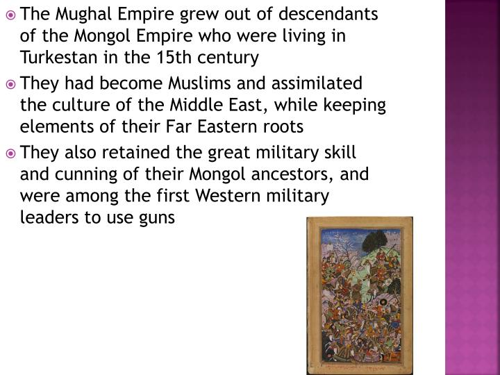 The Mughal Empire grew out of descendants of the Mongol Empire who were living in Turkestan in the 15th century
