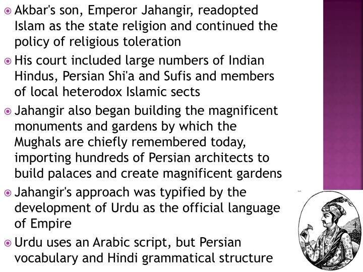 Akbar's son, Emperor Jahangir, readopted Islam as the state religion and continued the policy of religious toleration
