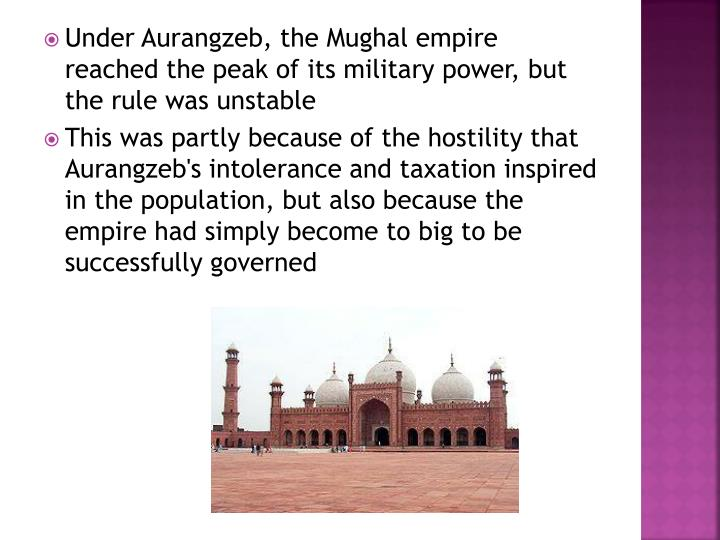 Under Aurangzeb, the Mughal empire reached the peak of its military power, but the rule was unstable