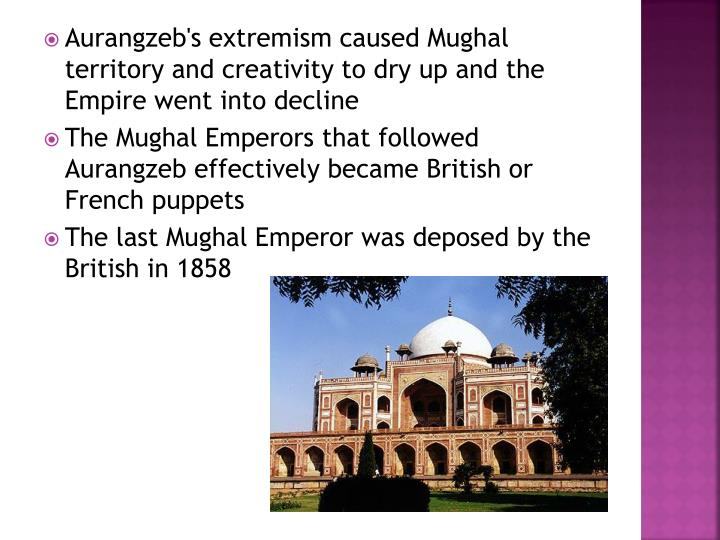 Aurangzeb's extremism caused Mughal territory and creativity to dry up and the Empire went into decline