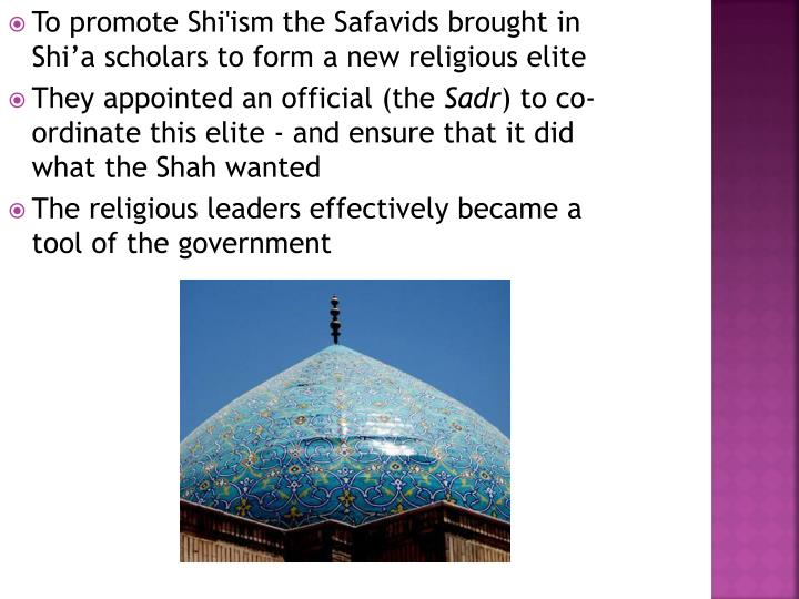 To promote Shi'ism the Safavids brought in Shi'a scholars to form a new religious elite