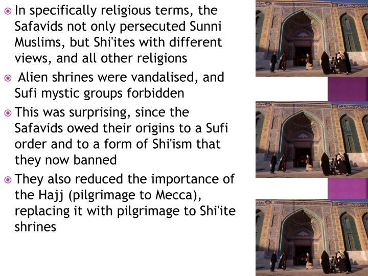 In specifically religious terms, the Safavids not only persecuted Sunni Muslims, but Shi'ites with different views, and all other religions