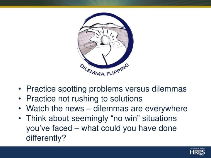Practice spotting problems versus dilemmas