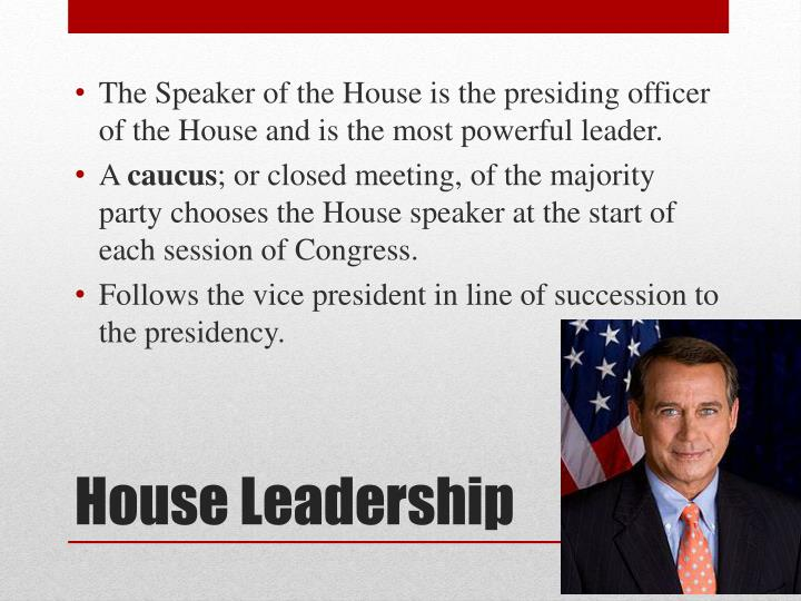 The Speaker of the House is the presiding officer of the House and is the most powerful leader.