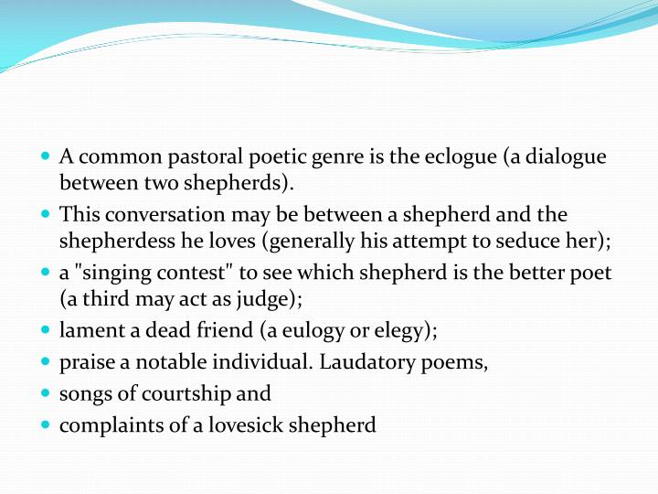 A common pastoral poetic genre is the eclogue (a dialogue between two shepherds).