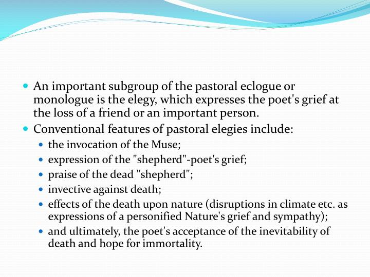 An important subgroup of the pastoral eclogue or monologue is the elegy, which expresses the poet's grief at the loss of a friend or an important person.