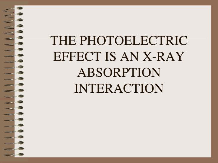 THE PHOTOELECTRIC EFFECT IS AN X-RAY ABSORPTION INTERACTION