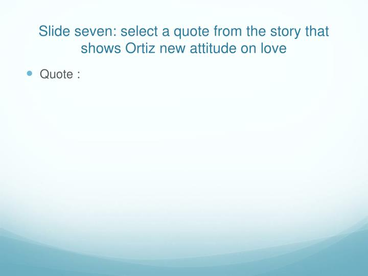 Slide seven: select a quote from the story that shows Ortiz new attitude on love