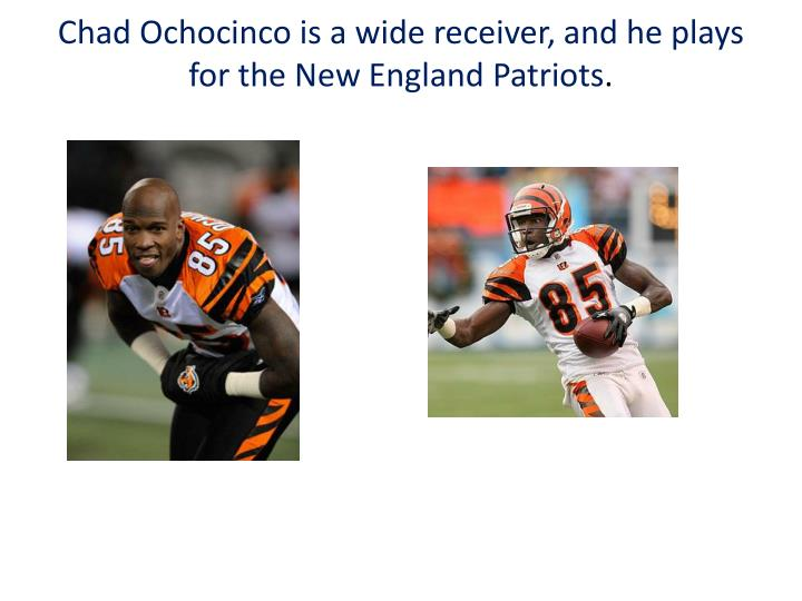 Chad Ochocinco is a wide receiver, and he plays for the New England Patriots