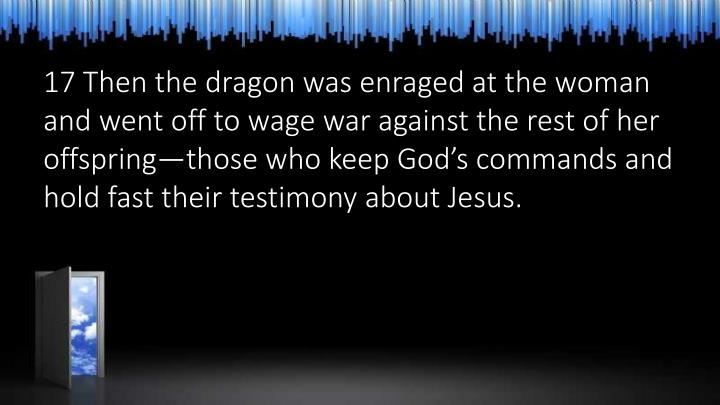 17 Then the dragon was enraged at the woman and went off to wage war against the rest of her offspring—those who keep God's commands and hold fast their testimony about Jesus.