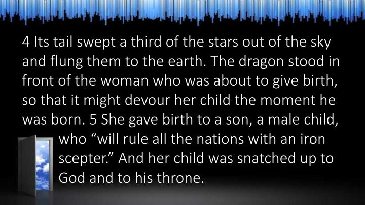 "4 Its tail swept a third of the stars out of the sky and flung them to the earth. The dragon stood in front of the woman who was about to give birth, so that it might devour her child the moment he was born. 5 She gave birth to a son, a male child, who ""will rule all the nations with an iron scepter."" And her child was snatched up to God and to his throne."