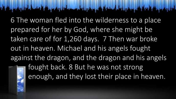 6 The woman fled into the wilderness to a place prepared for her by God, where she might be taken care of for 1,260 days.  7 Then war broke out in heaven. Michael and his angels fought against the dragon, and the dragon and his angels fought back. 8 But he was not strong enough, and they lost their place in heaven.