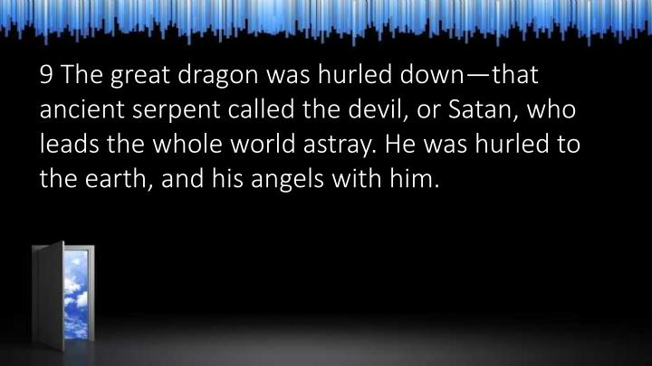 9 The great dragon was hurled down—that ancient serpent called the devil, or Satan, who leads the whole world astray. He was hurled to the earth, and his angels with him.