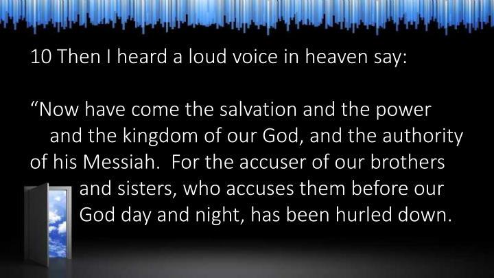 10 Then I heard a loud voice in heaven say: