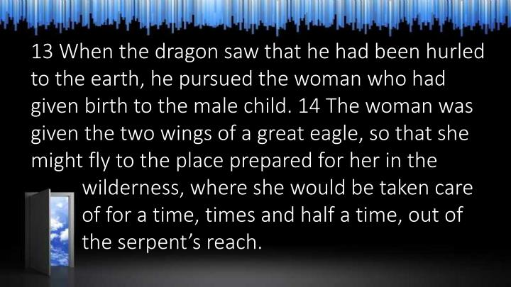 13 When the dragon saw that he had been hurled to the earth, he pursued the woman who had given birth to the male child. 14 The woman was given the two wings of a great eagle, so that she might fly to the place prepared for her in the 	wilderness, where she would be taken care 	of for a time, times and half a time, out of 	the serpent's reach.