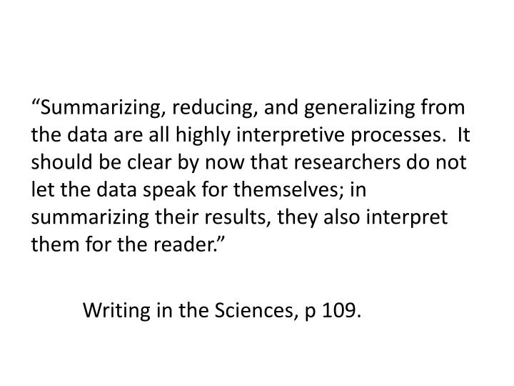 """Summarizing, reducing, and generalizing from the data are all highly interpretive processes.  It should be clear by now that researchers do not let the data speak for themselves; in summarizing their results, they also interpret them for the reader."""