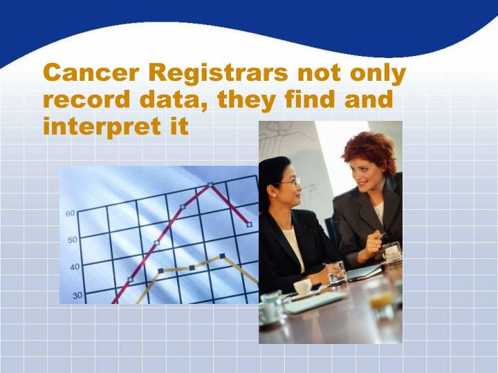 Cancer Registrars not only record data, they find and interpret it