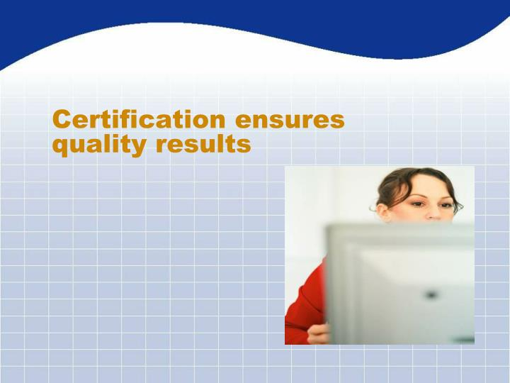 Certification ensures