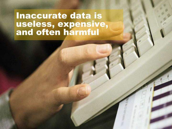 Inaccurate data is useless, expensive, and often harmful