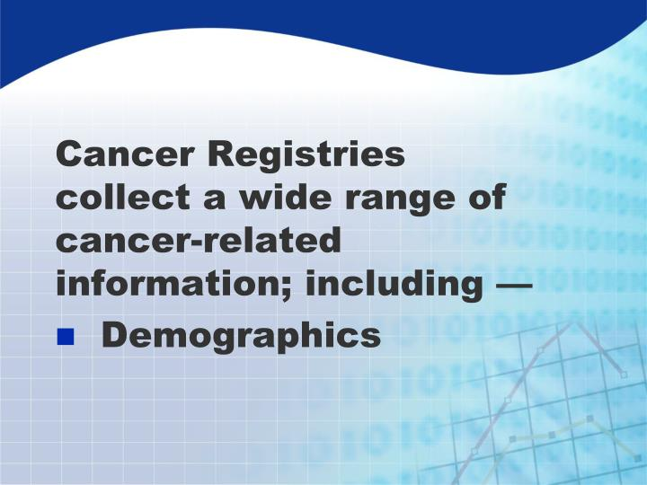 Cancer Registries collect a wide range of cancer-related information; including —