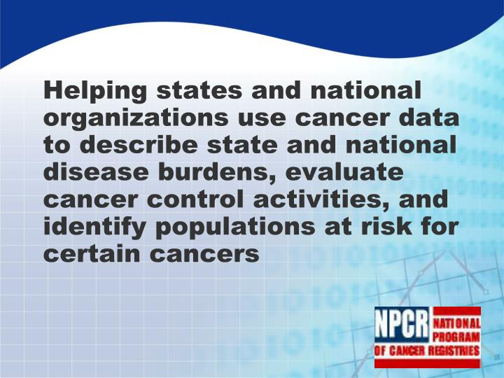 Helping states and national organizations use cancer data to describe state and national disease burdens, evaluate cancer control activities, and identify populations at risk for certain cancers