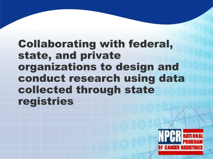 Collaborating with federal, state, and private organizations to design and conduct research using data collected through state registries