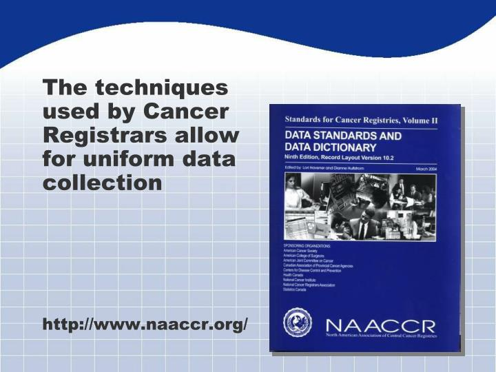 The techniques used by Cancer Registrars allow for uniform data collection