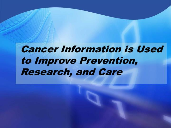 Cancer Information is Used to Improve Prevention, Research, and Care