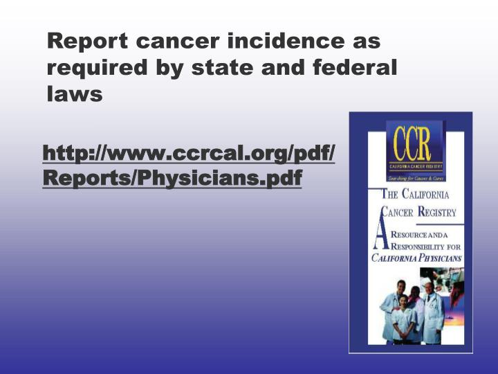 Report cancer incidence as required by state and federal laws