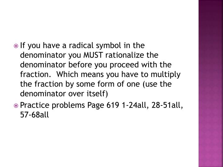 If you have a radical symbol in the denominator you MUST rationalize the denominator before you proc...