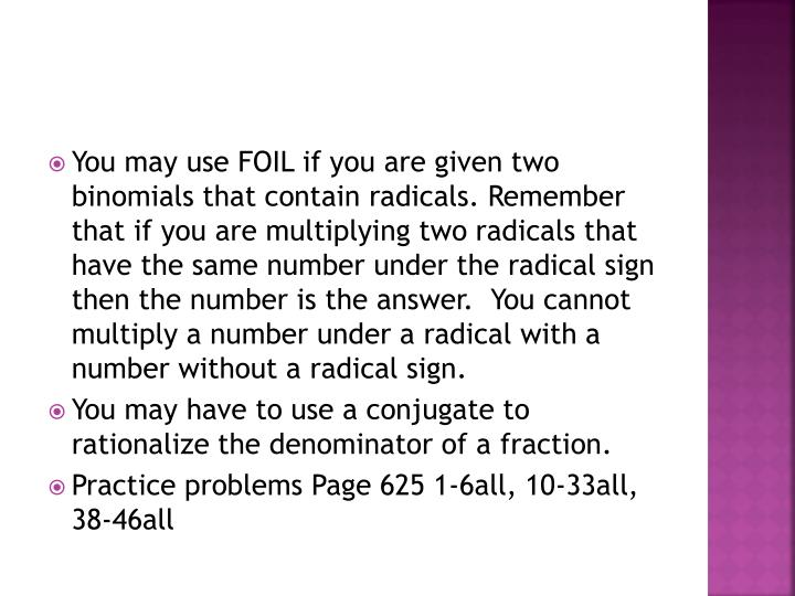 You may use FOIL if you are given two binomials that contain radicals. Remember that if you are multiplying two radicals that have the same number under the radical sign then the number is the answer.  You cannot multiply a number under a radical with a number without a radical sign.