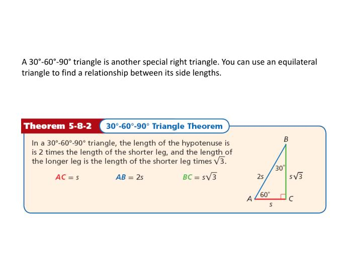 A 30°-60°-90° triangle is another special right triangle. You can use an equilateral triangle to find a relationship between its side lengths.