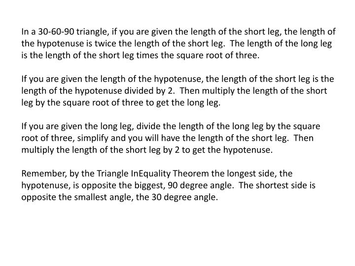 In a 30-60-90 triangle, if you are given the length of the short leg, the length of the hypotenuse is twice the length of the short leg.  The length of the long leg is the length of the short leg times the square root of three.