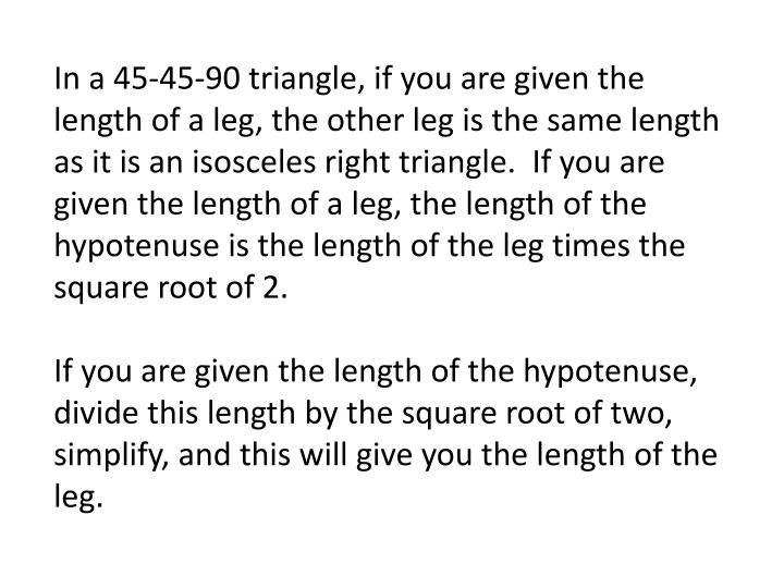 In a 45-45-90 triangle, if you are given the length of a leg, the other leg is the same length as it is an isosceles right triangle.  If you are given the length of a leg, the length of the hypotenuse is the length of the leg times the square root of 2.