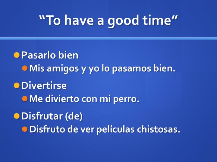 """To have a good time"""